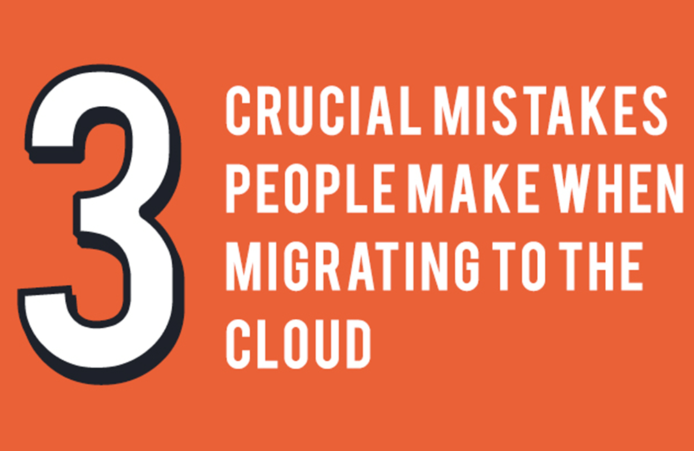 3 Crucial Mistakes People Make When Moving to the Cloud