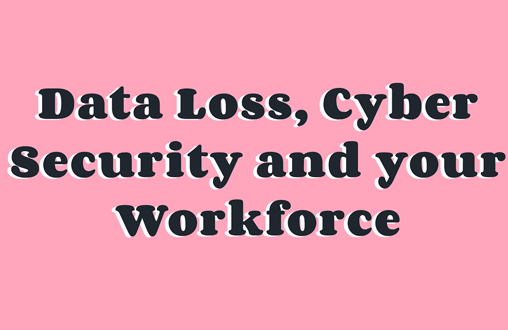 Data Loss Cyber Security and your Workforce